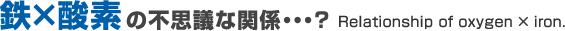 鉄×酸素の不思議な関係・・・?Relation of oxygen × iron.